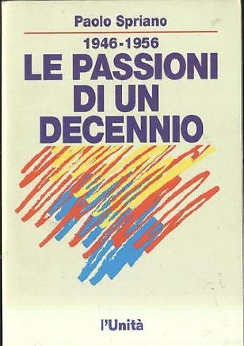 1946 1956 LE PASSIONI DI UN DECENNIO di Paolo Spriano  - l'unità editore 1992