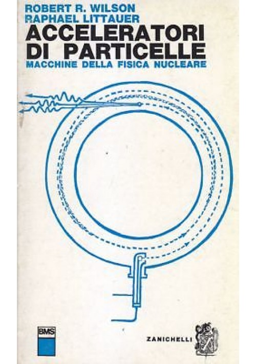 ACCELERATORI DI PARTICELLE di Robert R.Wilson Raphael Littauer 1965 Zanichelli