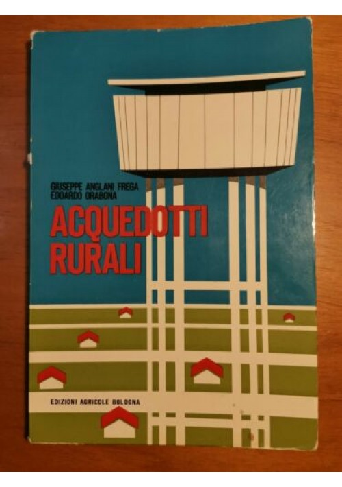 ACQUEDOTTI RURALI - Giuseppe Anglani Frega e Edoardo Orabona - Edizioni agricole