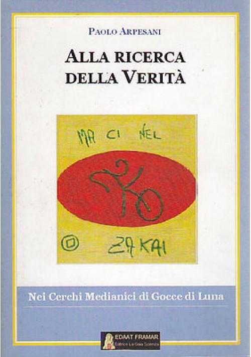 ALLA RICERCA DELLA VERITÀ di Paolo Arpesani - Edizione La Gaia Scienza 2005