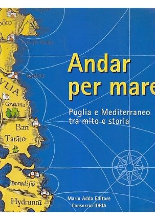 ANDAR PER MARE PUGLIA E MEDITERRANEO TRA MITO E STORIA 1998 Mario Adda Editore *