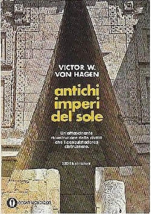 ANTICHI IMPERI  DEL SOLE di Victor W Von Hagen