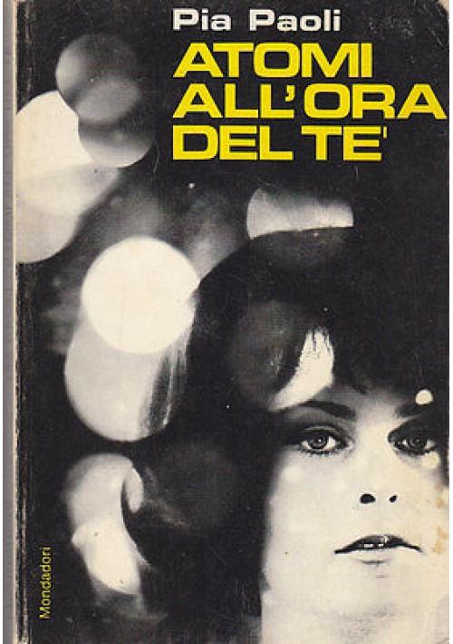 ATOMI ALL'ORA DEL TE' di Pia Paoli 1968 I edizione prima Arnoldo Mondadori