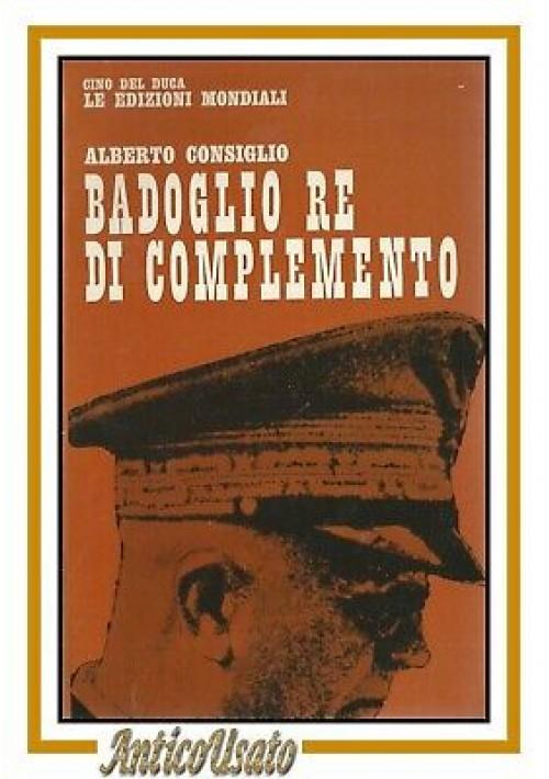 BADOGLIO RE DI COMPLEMENTO Alberto Consiglio 1964 Cino Del Duca libro storia