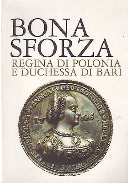 BONA SFORZA REGINA DI POLONIA E DUCHESSA DI BARI VOLUME I catalogo mostra 2001
