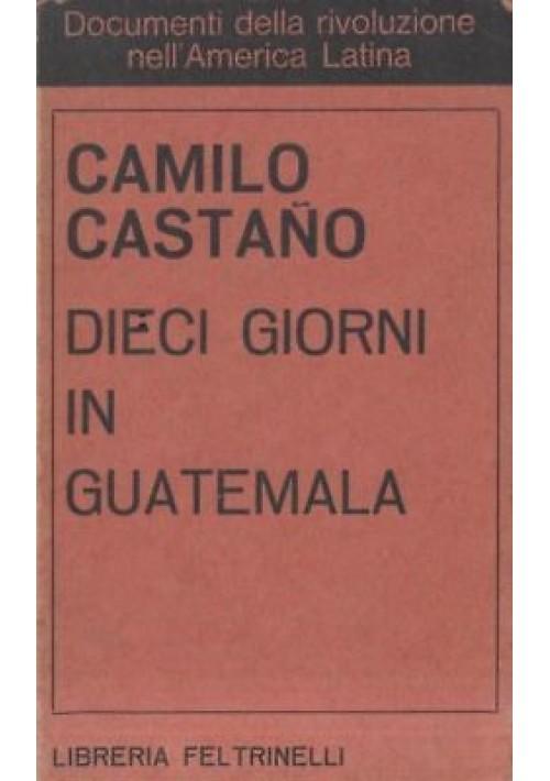 DIECI GIORNI IN GUATEMALA di Camilo Castano - Feltrinelli 1968 - comunismo