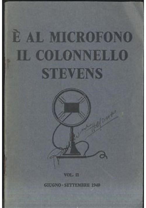 E' AL MICROFONO IL COLONNELLO STEVENS. Vol. II. Giugno - settembre 1940 *