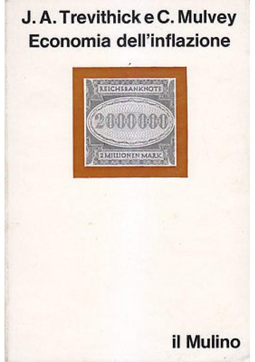 ECONOMIA DELL INFLAZIONE di J. A. Trevithick e C. Mulvey - Il Mulino 1977