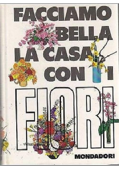 FACCIAMO BELLA LA CASA CON I FIORI di Violet Stevenson - Mondadori editore, 1970
