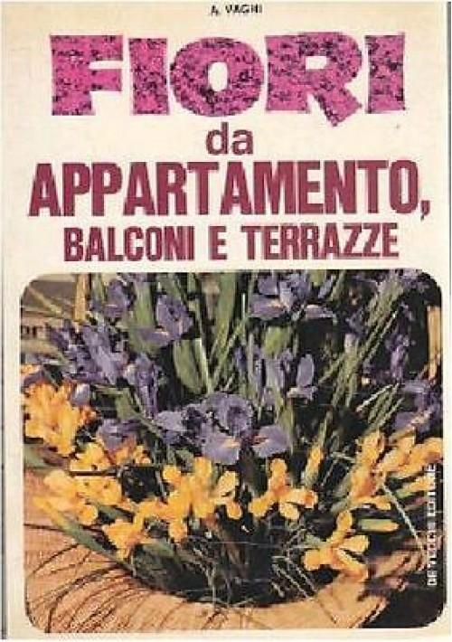 FIORI DA APPARTAMENTO BALCONI E TERRAZZE di A Vaghi - De Vecchi editore 1974.
