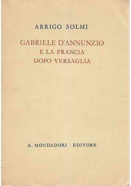 GABRIELE D'ANNUNZIO E LA FRANCIA DOPO VERSAGLIA di Arrigo Solmi - I ediz. 1941