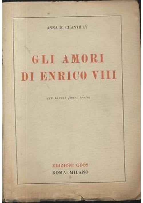 GLI AMORI DI ENRICO VIII di Anna Di Chantilly  1944 Edizioni GEOS