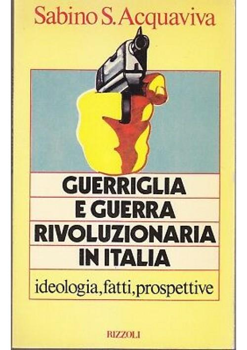 GUERRIGLIA E GUERRA RIVOLUZIONARIA IN ITALIA Sabino S. Acquaviva 1979 Rizzoli