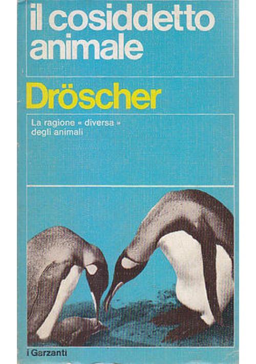 IL COSIDDETTO ANIMALE la ragione diversa degli animali di Droscher 1974 Garzanti
