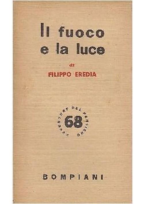 IL FUOCO E LA LUCE di Filippo Eredia 1949 Bompiani AVVENTURE DEL PENSIERO