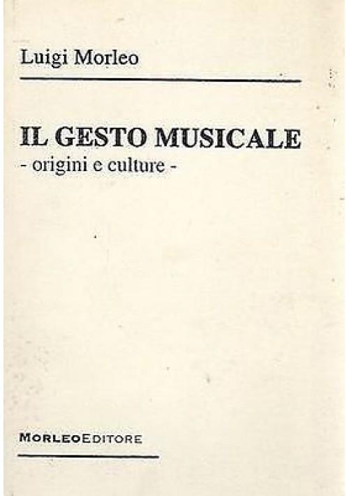 IL GESTO MUSICALE ORIGINI E CULTURE di Luigi Morleo Edizione: Morleo 2006
