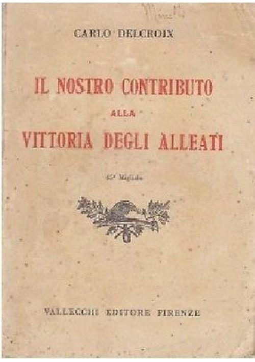IL NOSTRO CONTRIBUTO ALLA VITTORIA DEGLI ALLEATI Carlo Delcroix 1931 Vallecchi