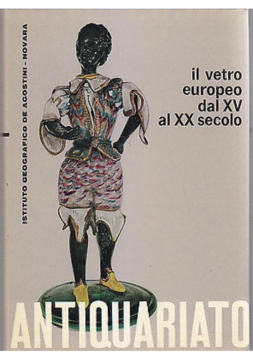 IL VETRO EUROPEO DAL XV AL XX SECOLO - ANTIQUARIATO di Giovanni Mariacher 1964