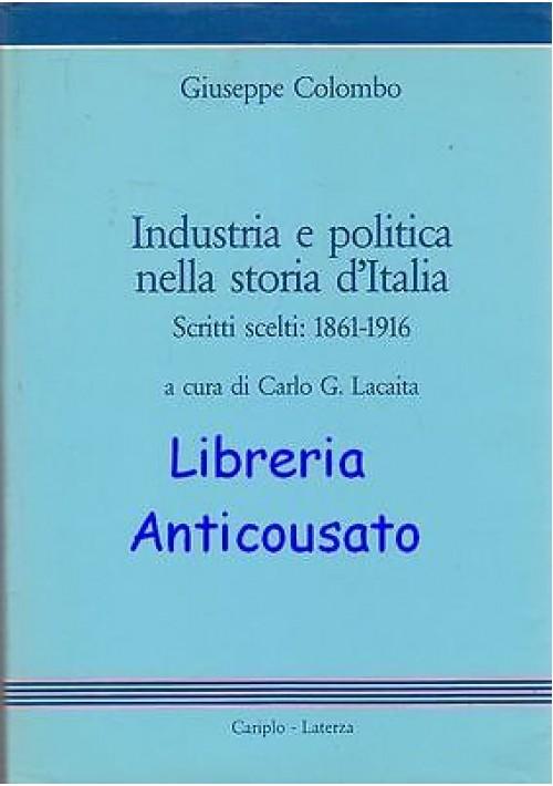 INDUSTRIA E POLITICA NELLA STORIA D'ITALIA SCRITTI SCELTI 1861-1916 di Colombo