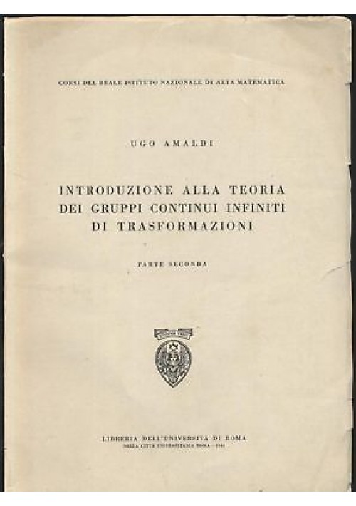 INTRODUZIONE TEORIA GRUPPI CONTINUI INFINITI DI TRASFORMAZIONE VOL 2 Amaldi 1944
