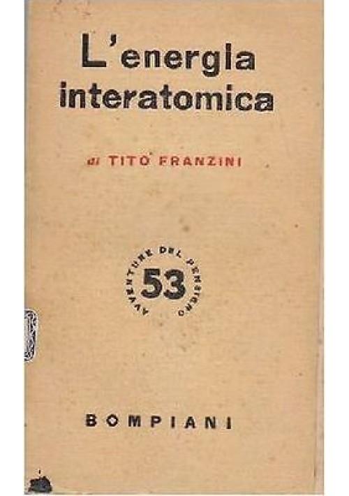 L ENERGIA INTERATOMICA di Tito Franzini 1948 Bompiani Avventure Del Pensiero