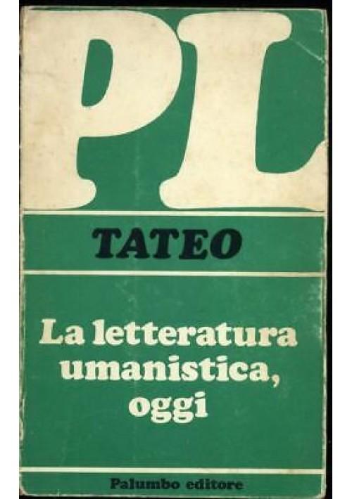 LA LETTERATURA UMANISTICA OGGI di Francesco Tateo - Palumbo Editore 1976 *