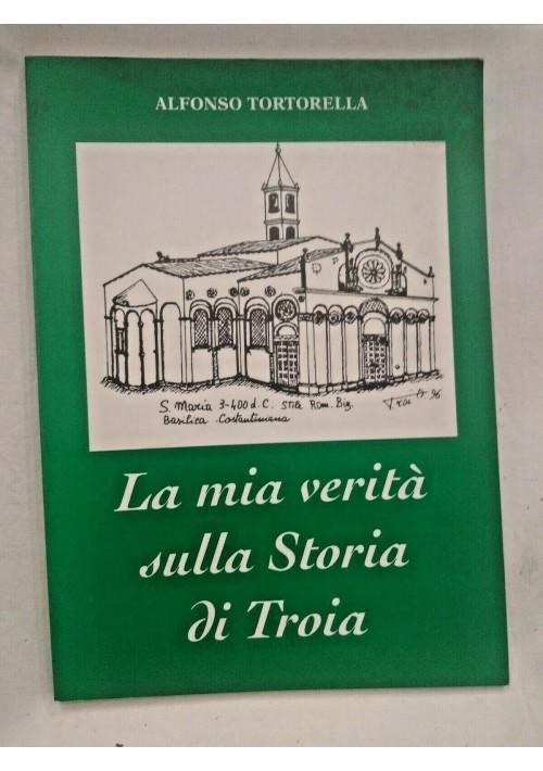 LA MIA VERITÀ SULLA STORIA DI TROIA Alfonso Tortorella 1997 libro storia Foggia