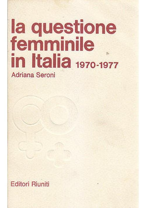 LA QUESTIONE FEMMINILE IN ITALIA 1970 1977 di Adriana Seroni - Editori Riuniti