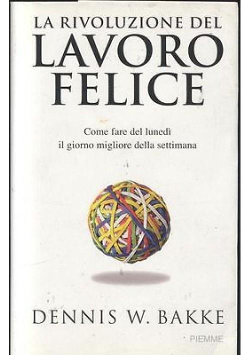 LA RIVOLUZIONE DEL LAVORO FELICE Dennis Bakke 2007 Piemme I edizione