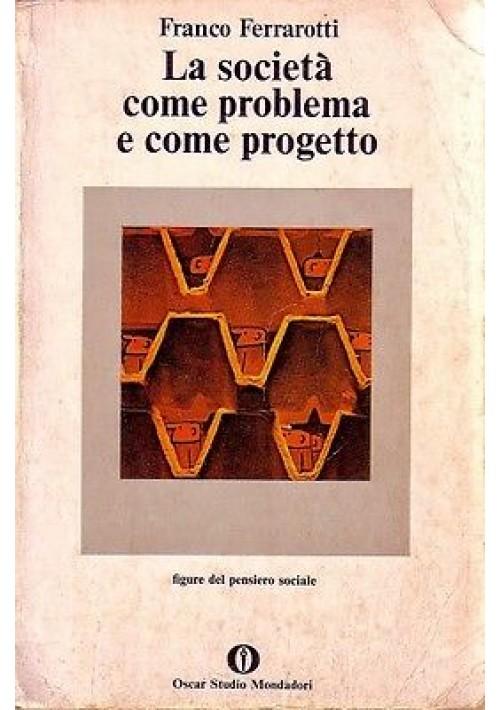 LA SOCIETA' COME PROBLEMA E COME PROGETTO di Franceo Ferrarotti 1979 Mondadori