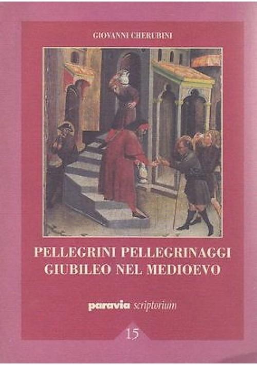 PELLEGRINI PELLEGRINAGGI GIUBILEO NEL MEDIOEVO Giovanni Cherubini 2000 Paravia