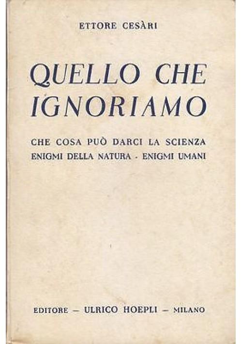 QUELLO CHE IGNORIAMO di Ettore Cesari - Hoepli editore 1940