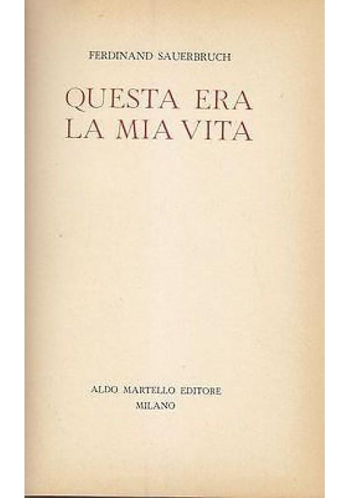 QUESTA ERA LA MIA VITA di  Ferdinando Sauerbruch - Aldo Martello editore 1955