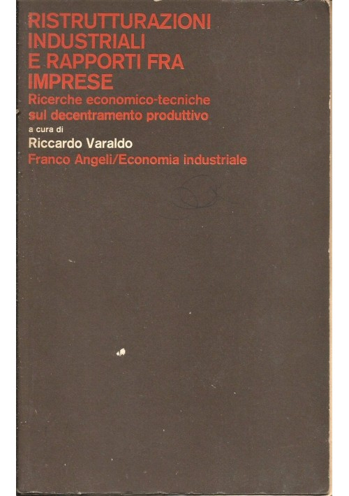 RISTRUTTURAZIONI INDUSTRIALI E RAPPORTI FRA IMPRESE   RICERCHE ECONOMICO - TECNICHE SUL DECENTRAMENTO PRODUTTIVO  a cura di Riccardo Varaldo 1979 Ediz.Angeli
