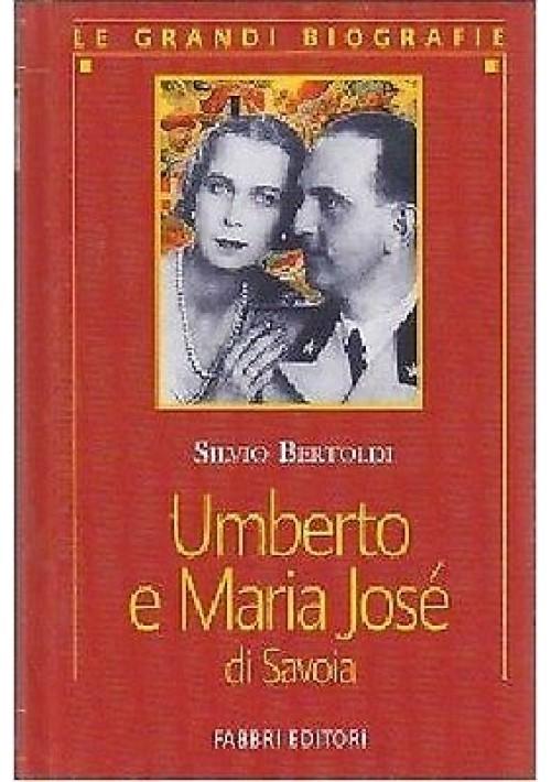UMBERTO E MARIA JOSÉ DI SAVOIA di Silvio Bertoldi - Fabbri 2002 - reali d'Italia