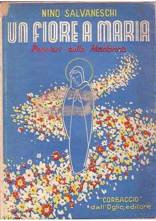 UN FIORE A MARIA Pensieri sulla Madonna di Nino Salvaneschi - Dall'Oglio  1950