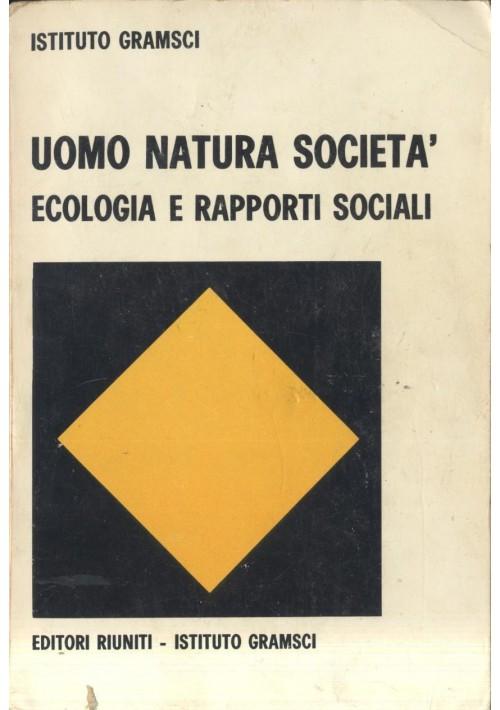 UOMO NATURA SOCIETA' ECOLOGIA E RAPPORTI SOCIALI Istituto Gramsci 1972 Editori R